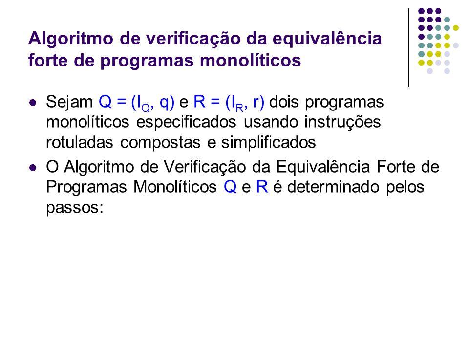 Algoritmo de verificação da equivalência forte de programas monolíticos Passo 1: Sejam P q = (I, q) e P r = (I, r) programas monolíticos onde I é o conjunto resultante da união disjunta de I Q e I R, excetuando-se a instrução rotulada, se existir, a qual ocorre, no máximo, uma vez em I; Passo 2: Se q e r são rótulos equivalentes fortemente, então B 0 ={(q, r)}.
