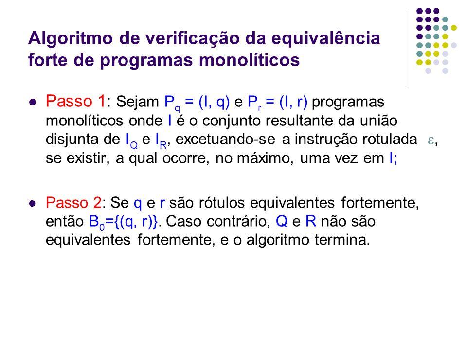 Algoritmo de verificação da equivalência forte de programas monolíticos Passo 3: Para k 0, define-se o conjunto B k+1, contendo somente os pares (q , r ) de rótulos sucessores de cada (q , r ) B k, tais que: q r ; q e r são ambos diferentes de ; os pares sucessores (q , r ) não são elementos de B 0, B 1....B K.