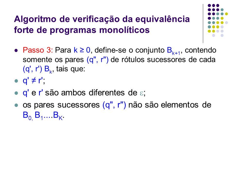Algoritmo de verificação da equivalência forte de programas monolíticos Passo 4: Dependendo de B k+1, tem-se que: a) B k+1 = { } : Q e R são equivalentes fortemente, e o algoritmo termina; b) ) B k+1 { } : se todos os pares de rótulos de B k+1 são equivalentes fortemente, então vá para o Passo 3; caso contrário, Q e R não são equivalentes fortemente, e o algoritmo termina.