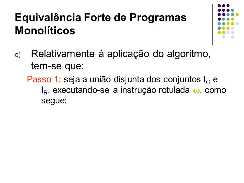 Equivalência Forte de Programas Monolíticos Passo 1: 1: (G,2),(F,3) 2: (G,2), (F,3) 3: (F,4), (G,5) 4: (F,4), (G,5) 5: (F,6), (ciclo, ω) 6: (parada, ), (ciclo, ω) 8: (G,9),(F,10) 9: (G,9), (F,10) 10: (F,10), (G,11) 11: (F,12), (ciclo, ω ) 12: (parada, ), (ciclo, ω ) ω : (ciclo, ω ), (ciclo, ω )
