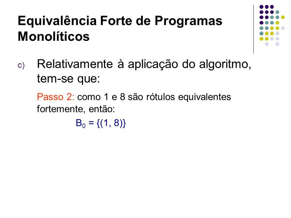 Equivalência Forte de Programas Monolíticos c) Relativamente à aplicação do algoritmo, tem- se que: Passo 3 e 4: para k 0, construção de B k+1 é como se segue: B 1 = {(2, 9), (3, 10)} pares de rótulos equivalentes fortemente B 2 = {(4, 10), (5, 11)} pares de rótulos equivalentes fortemente B 3 = {(6, 12), ( ω, ω )} pares de rótulos equivalentes fortemente B 4 = {(, )} pares de rótulos equivalentes fortemente B 5 = Ø