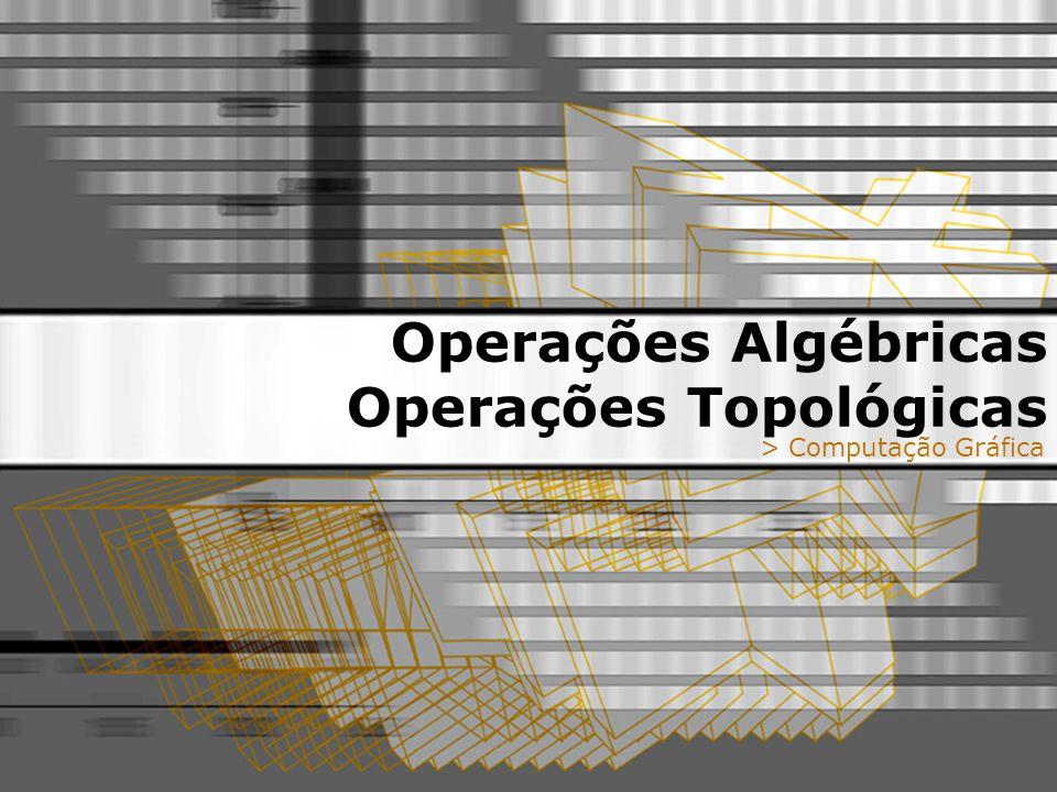 Operações Algébricas Operações Topológicas > Computação Gráfica