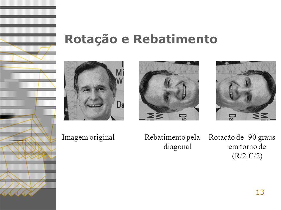 13 Rotação e Rebatimento Imagem originalRebatimento pela diagonal Rotação de -90 graus em torno de (R/2,C/2)
