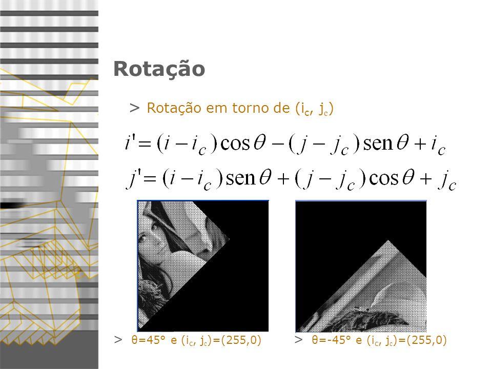 Rotação > Rotação em torno de (i c, j c ) > θ=45° e (i c, j c )=(255,0) > θ=-45° e (i c, j c )=(255,0)