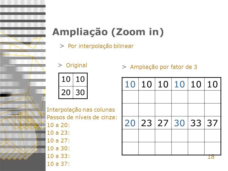 18 Ampliação (Zoom in) > Por interpolação bilinear 10 2030 > Original > Ampliação por fator de 3 Interpolação nas colunas Passos de níveis de cinza: 10 a 20: 10 a 23: 10 a 27: 10 a 30: 10 a 33: 10 a 37: 10 202327303337