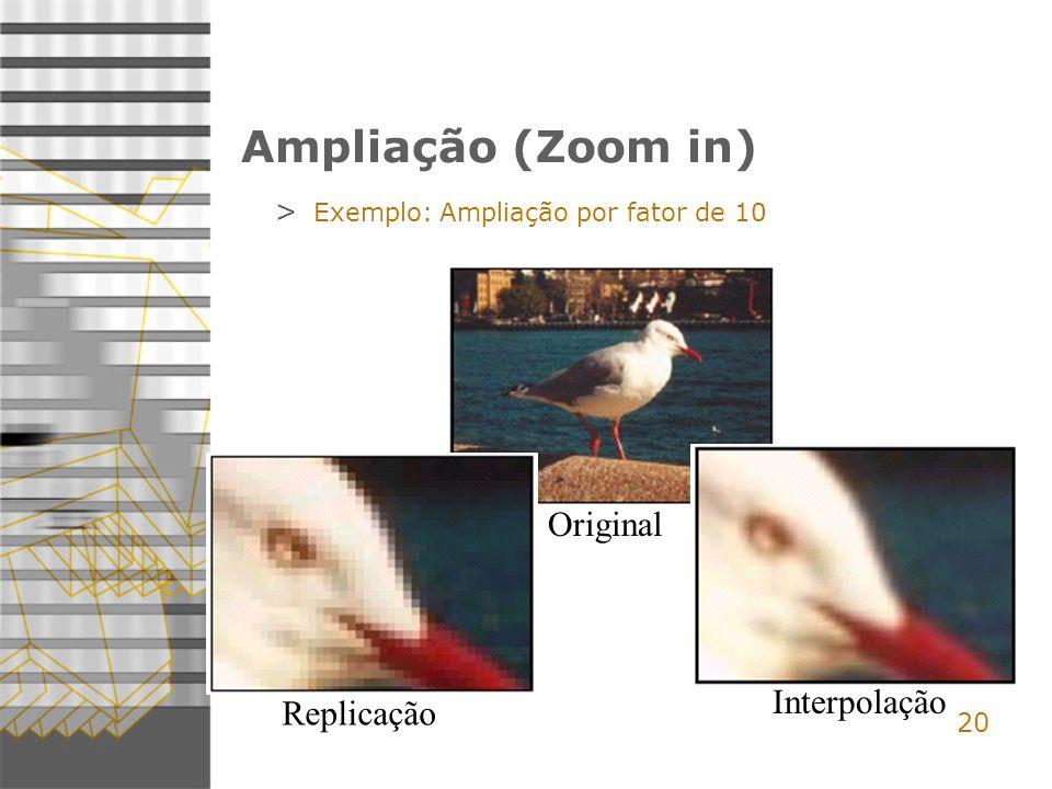 20 Ampliação (Zoom in) > Exemplo: Ampliação por fator de 10 Original Replicação Interpolação