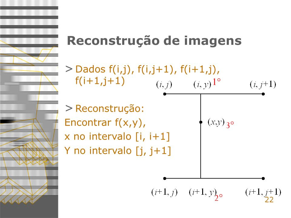 22 Reconstrução de imagens > Dados f(i,j), f(i,j+1), f(i+1,j), f(i+1,j+1) > Reconstrução: Encontrar f(x,y), x no intervalo [i, i+1] Y no intervalo [j, j+1] 1°1° 2° 3°