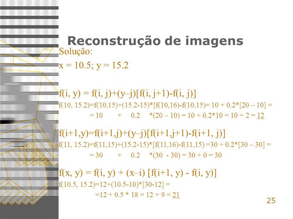 25 Reconstrução de imagens Solução: x = 10.5; y = 15.2 f(i, y) = f(i, j)+(y–j)[f(i, j+1)-f(i, j)] f(10, 15.2)=f(10,15)+(15.2-15)*[f(10,16)-f(10,15)= 10 + 0.2*[20 – 10] = = 10 + 0.2 *(20 – 10) = 10 + 0.2*10 = 10 + 2 = 12 f(i+1,y)=f(i+1,j)+(y–j)[f(i+1,j+1)-f(i+1, j)] f(11, 15.2)=f(11,15)+(15.2-15)*[f(11,16)-f(11,15) =30 + 0.2*[30 – 30] = = 30 + 0.2 *(30 - 30) = 30 + 0 = 30 f(x, y) = f(i, y) + (x–i) [f(i+1, y) - f(i, y)] f(10.5, 15.2)=12+(10.5-10)*[30-12] = =12 + 0.5 * 18 = 12 + 9 = 21