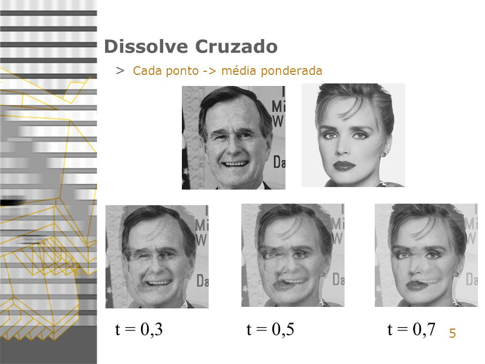 5 Dissolve Cruzado t = 0,3 t = 0,5 t = 0,7 > Cada ponto -> média ponderada