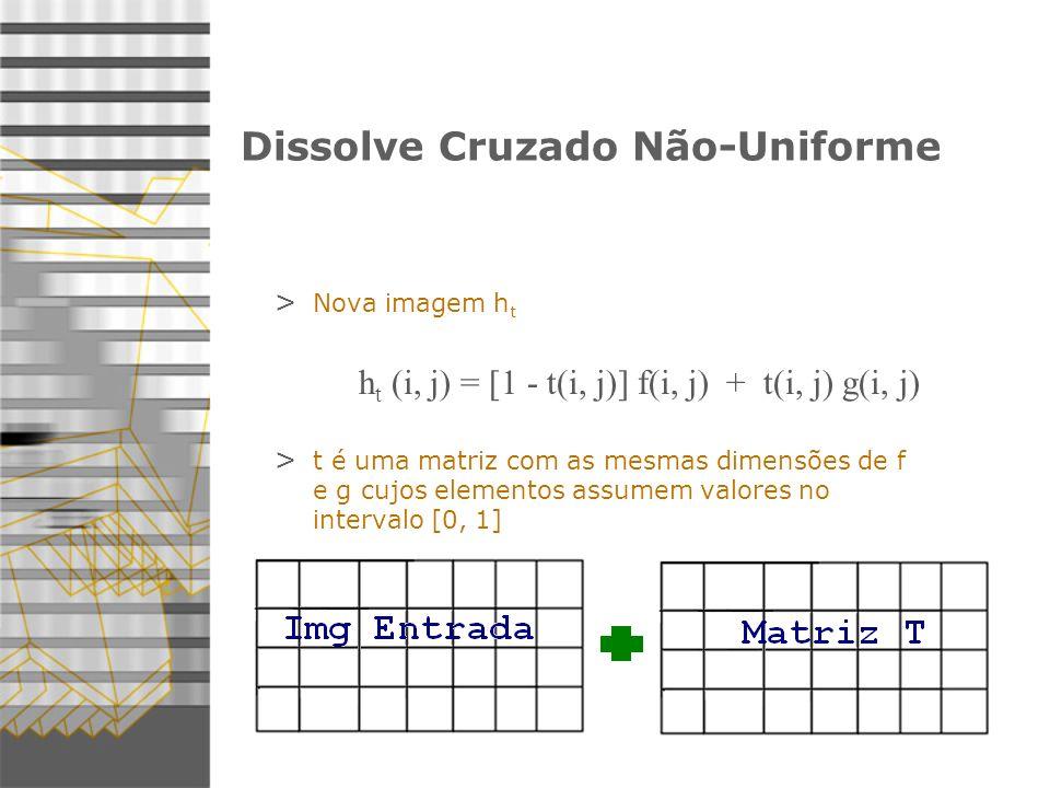 6 Dissolve Cruzado Não-Uniforme > Nova imagem h t h t (i, j) = [1 - t(i, j)] f(i, j) + t(i, j) g(i, j) > t é uma matriz com as mesmas dimensões de f e g cujos elementos assumem valores no intervalo [0, 1]
