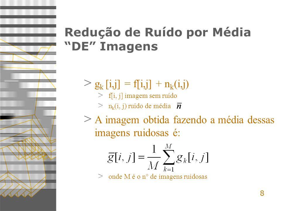 8 Redução de Ruído por Média DE Imagens > g k [i,j] = f[i,j] + n k (i,j) > f[i, j] imagem sem ruído > n k (i, j) ruído de média > A imagem obtida fazendo a média dessas imagens ruidosas é: > onde M é o n° de imagens ruidosas
