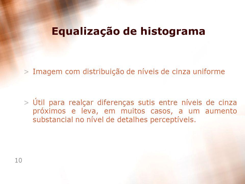 10 Equalização de histograma >Imagem com distribuição de níveis de cinza uniforme >Útil para realçar diferenças sutis entre níveis de cinza próximos e