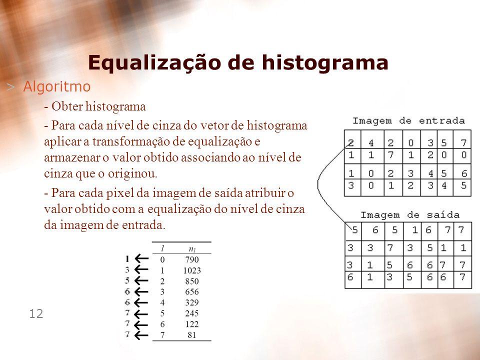 12 >Algoritmo - Obter histograma - Para cada nível de cinza do vetor de histograma aplicar a transformação de equalização e armazenar o valor obtido a