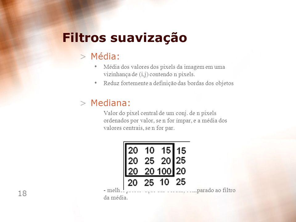 18 Filtros suavização >Média: Média dos valores dos pixels da imagem em uma vizinhança de (i,j) contendo n pixels. Reduz fortemente a definição das bo