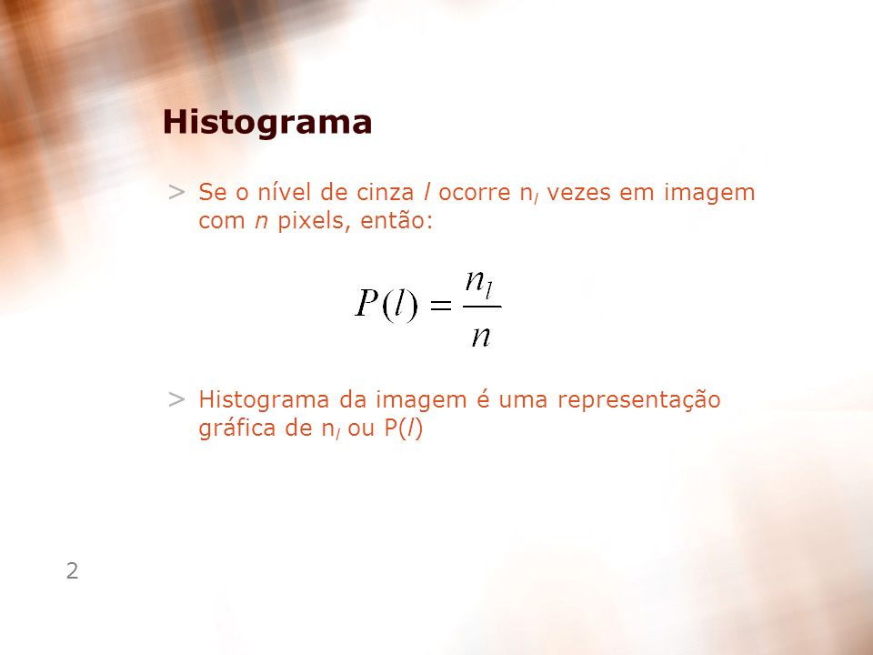 2 Histograma > Se o nível de cinza l ocorre n l vezes em imagem com n pixels, então: > Histograma da imagem é uma representação gráfica de n l ou P(l)