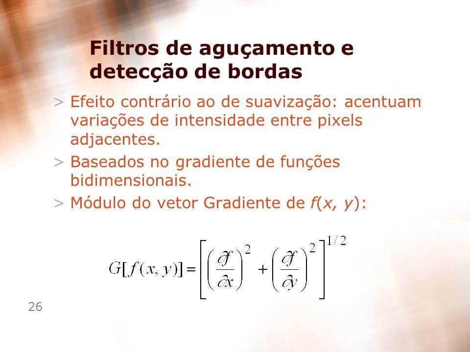 26 Filtros de aguçamento e detecção de bordas >Efeito contrário ao de suavização: acentuam variações de intensidade entre pixels adjacentes. >Baseados