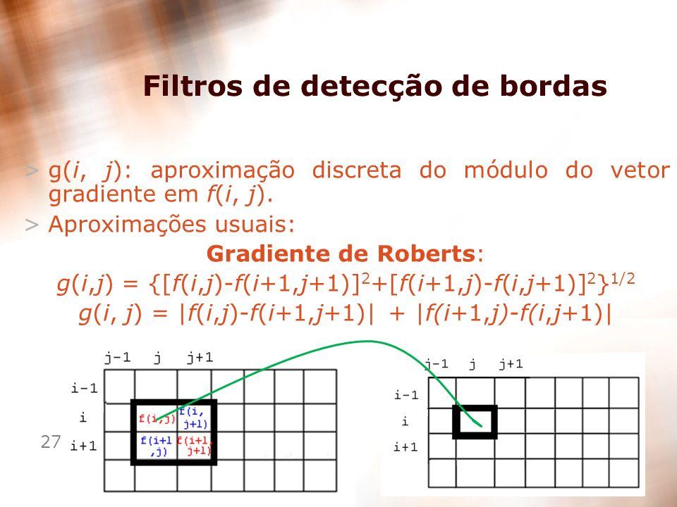 27 Filtros de detecção de bordas >g(i, j): aproximação discreta do módulo do vetor gradiente em f(i, j). >Aproximações usuais: Gradiente de Roberts: g