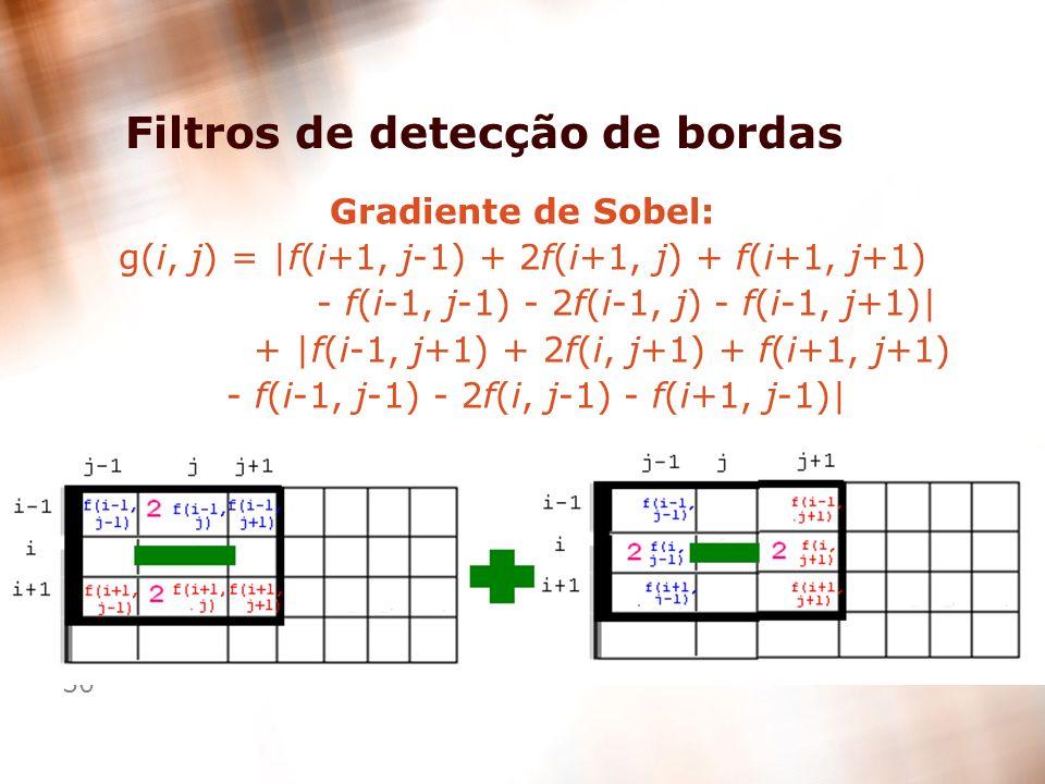 30 Filtros de detecção de bordas Gradiente de Sobel: g(i, j) = |f(i+1, j-1) + 2f(i+1, j) + f(i+1, j+1) - f(i-1, j-1) - 2f(i-1, j) - f(i-1, j+1)| + |f(