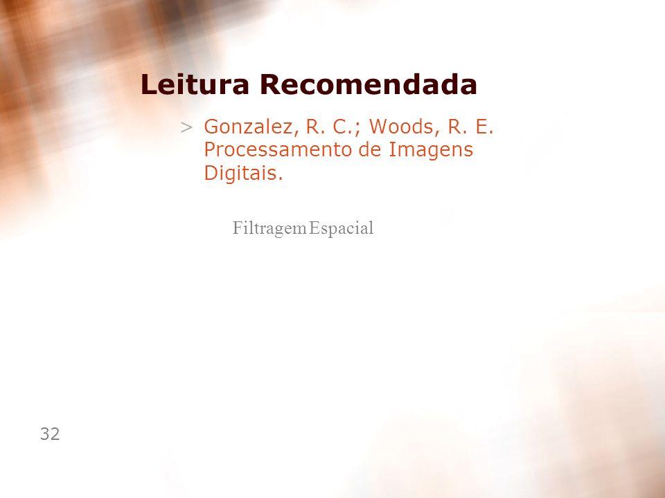 32 Leitura Recomendada >Gonzalez, R. C.; Woods, R. E. Processamento de Imagens Digitais. Filtragem Espacial