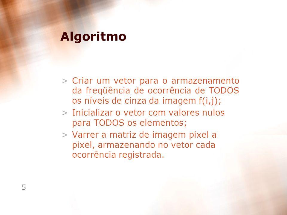 5 Algoritmo >Criar um vetor para o armazenamento da freqüência de ocorrência de TODOS os níveis de cinza da imagem f(i,j); >Inicializar o vetor com va