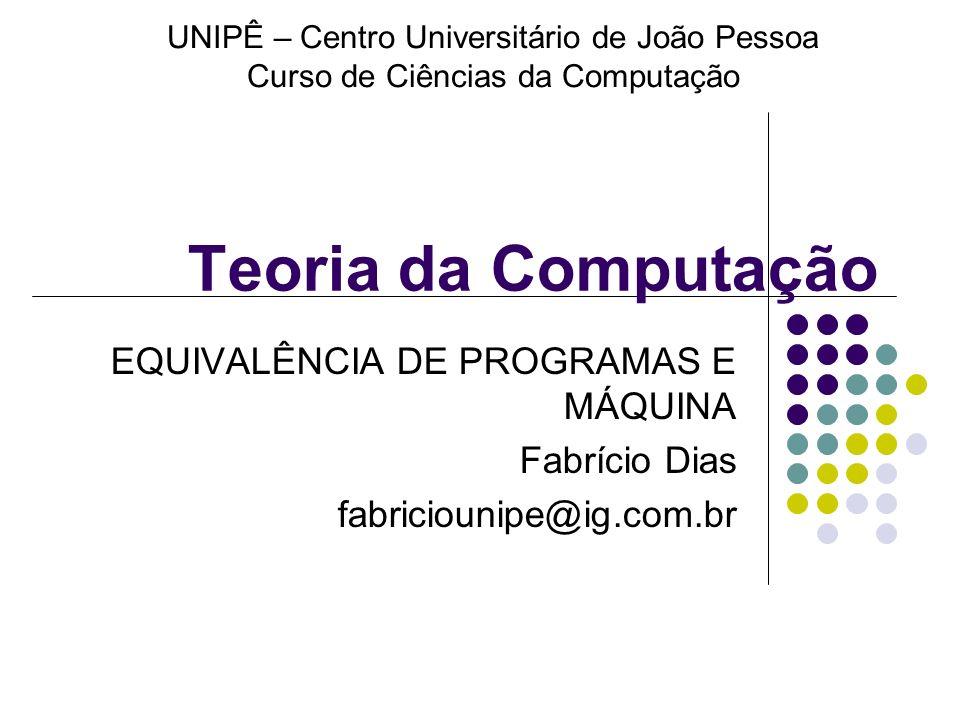 Teoria da Computação EQUIVALÊNCIA DE PROGRAMAS E MÁQUINA Fabrício Dias fabriciounipe@ig.com.br UNIPÊ – Centro Universitário de João Pessoa Curso de Ci