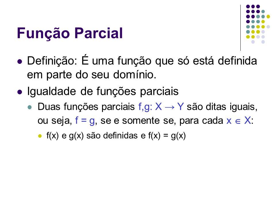 Função Parcial Definição: É uma função que só está definida em parte do seu domínio. Igualdade de funções parciais Duas funções parciais f,g: X Y são