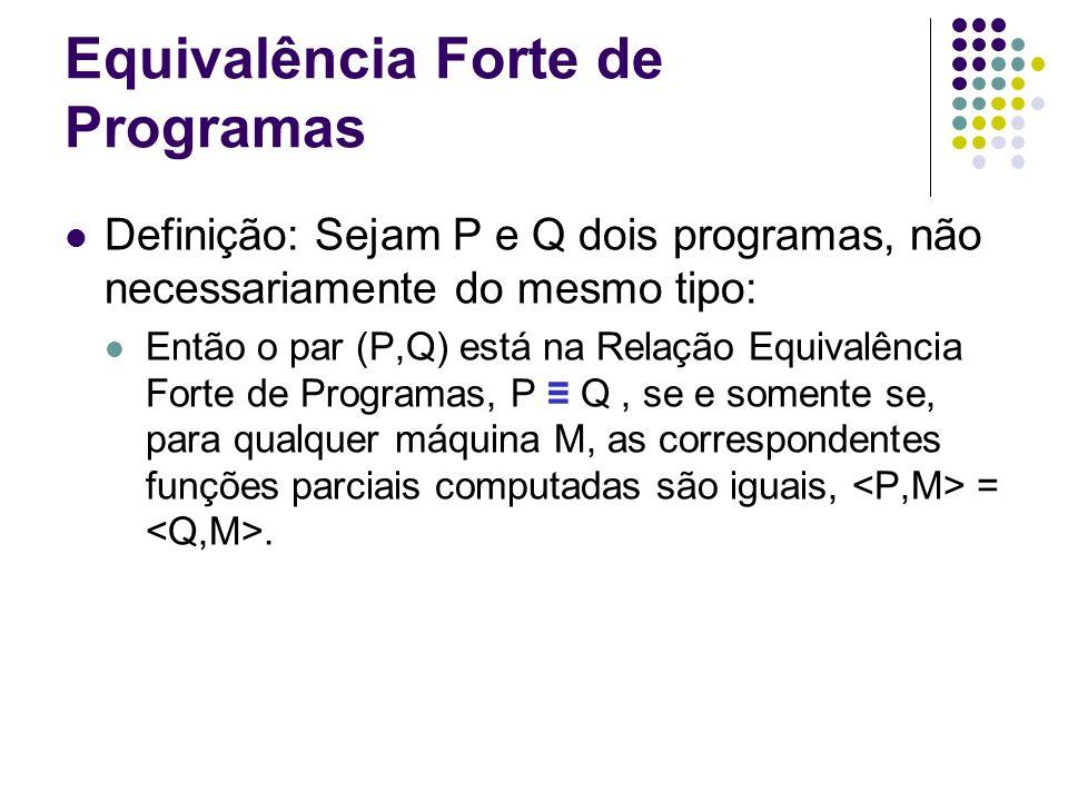 Equivalência Forte de Programas Definição: Sejam P e Q dois programas, não necessariamente do mesmo tipo: Então o par (P,Q) está na Relação Equivalênc