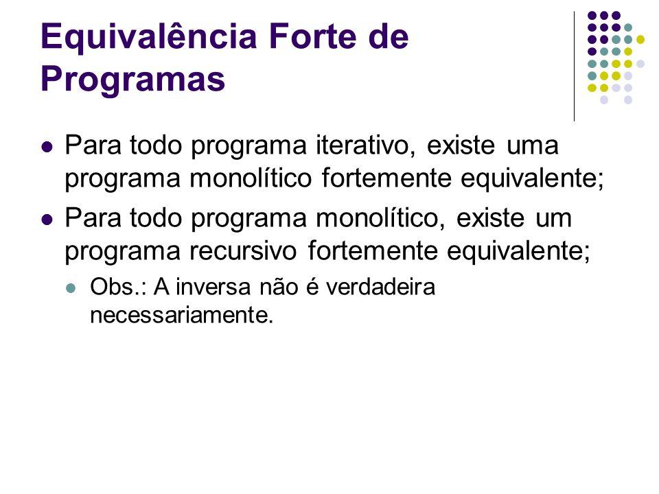 Equivalência Forte de Programas Para todo programa iterativo, existe uma programa monolítico fortemente equivalente; Para todo programa monolítico, ex