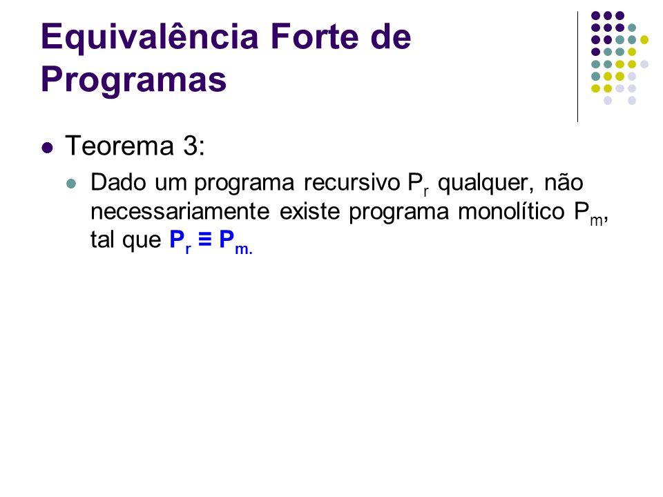 Equivalência Forte de Programas Teorema 3: Dado um programa recursivo P r qualquer, não necessariamente existe programa monolítico P m, tal que P r P