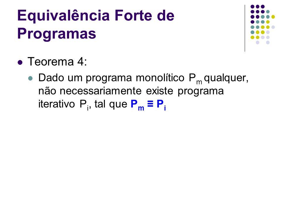Equivalência Forte de Programas Teorema 4: Dado um programa monolítico P m qualquer, não necessariamente existe programa iterativo P i, tal que P m P