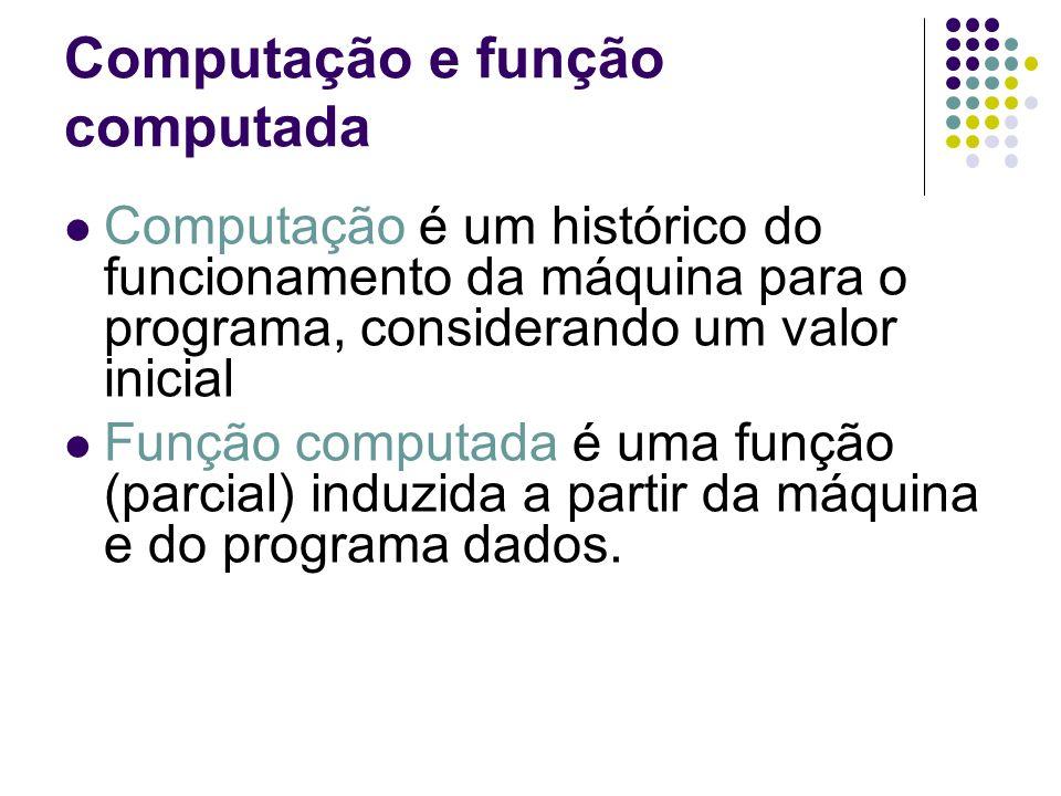 Computação e função computada Computação é um histórico do funcionamento da máquina para o programa, considerando um valor inicial Função computada é