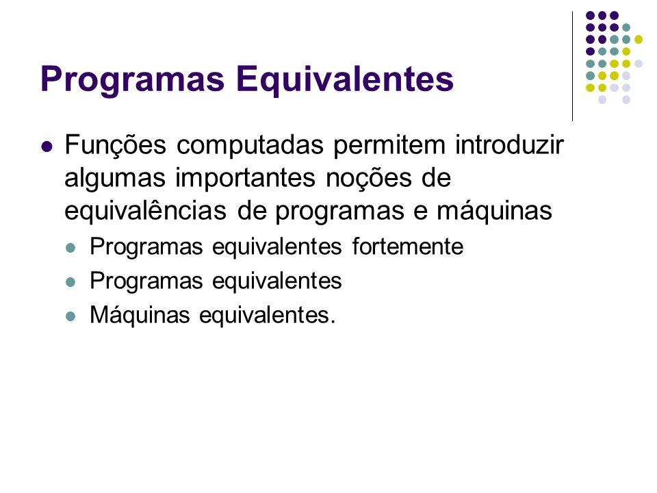 Programas Equivalentes Funções computadas permitem introduzir algumas importantes noções de equivalências de programas e máquinas Programas equivalent
