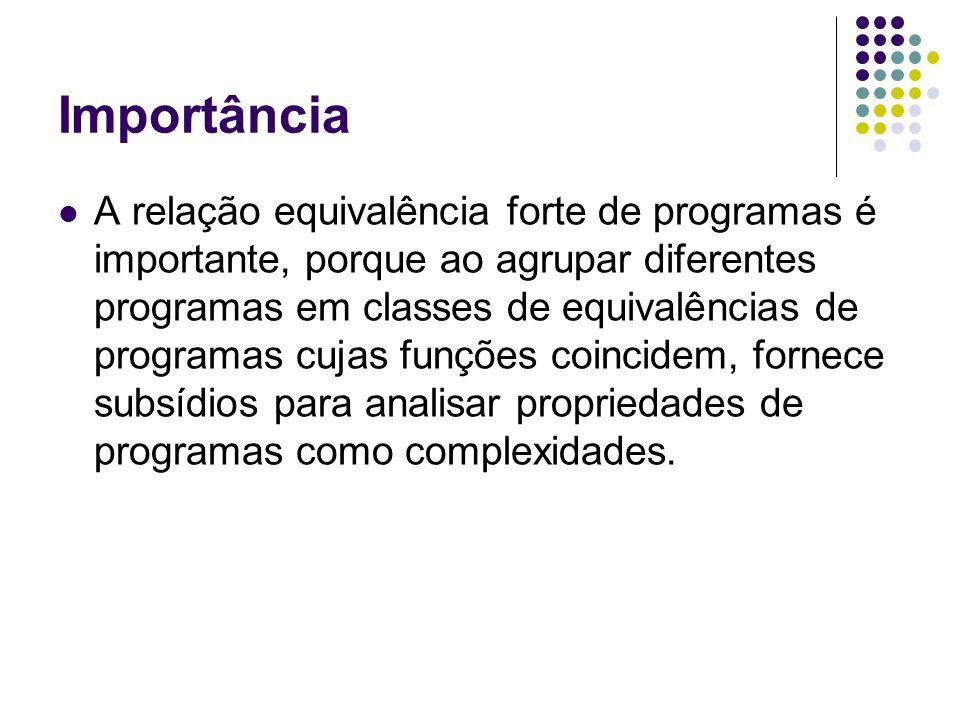 Importância A relação equivalência forte de programas é importante, porque ao agrupar diferentes programas em classes de equivalências de programas cu