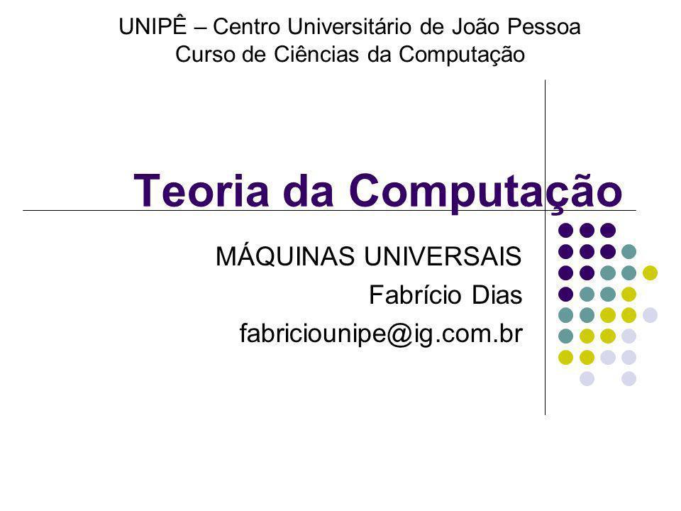 Teoria da Computação MÁQUINAS UNIVERSAIS Fabrício Dias fabriciounipe@ig.com.br UNIPÊ – Centro Universitário de João Pessoa Curso de Ciências da Comput