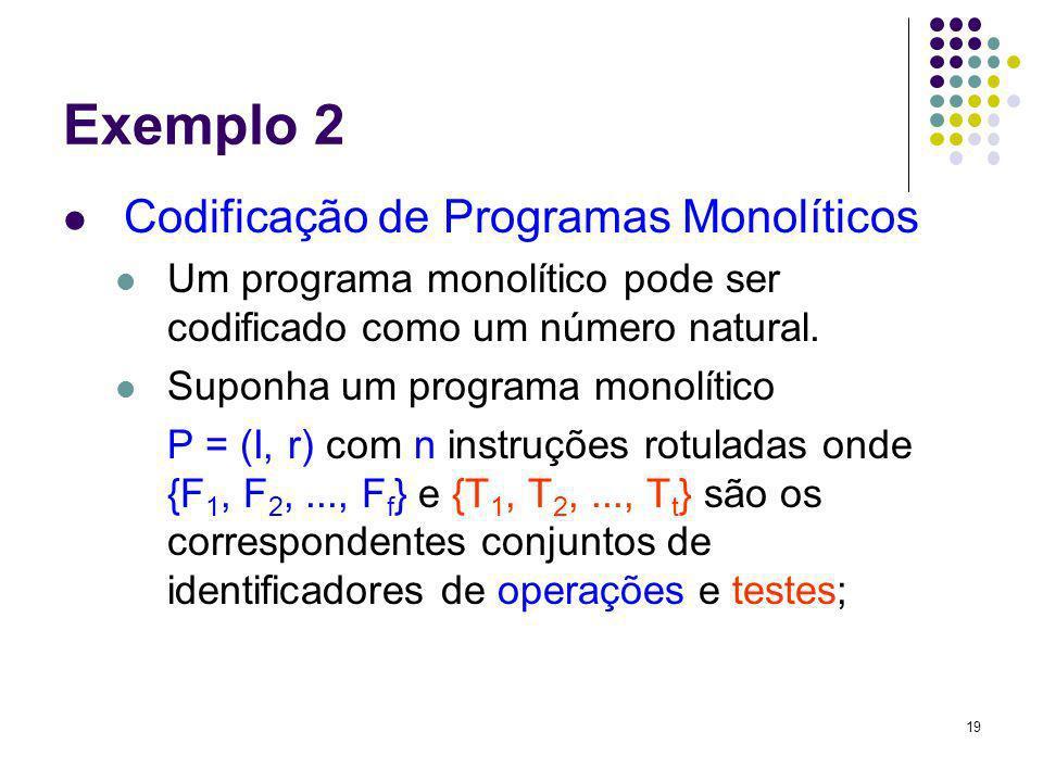 19 Exemplo 2 Codificação de Programas Monolíticos Um programa monolítico pode ser codificado como um número natural. Suponha um programa monolítico P