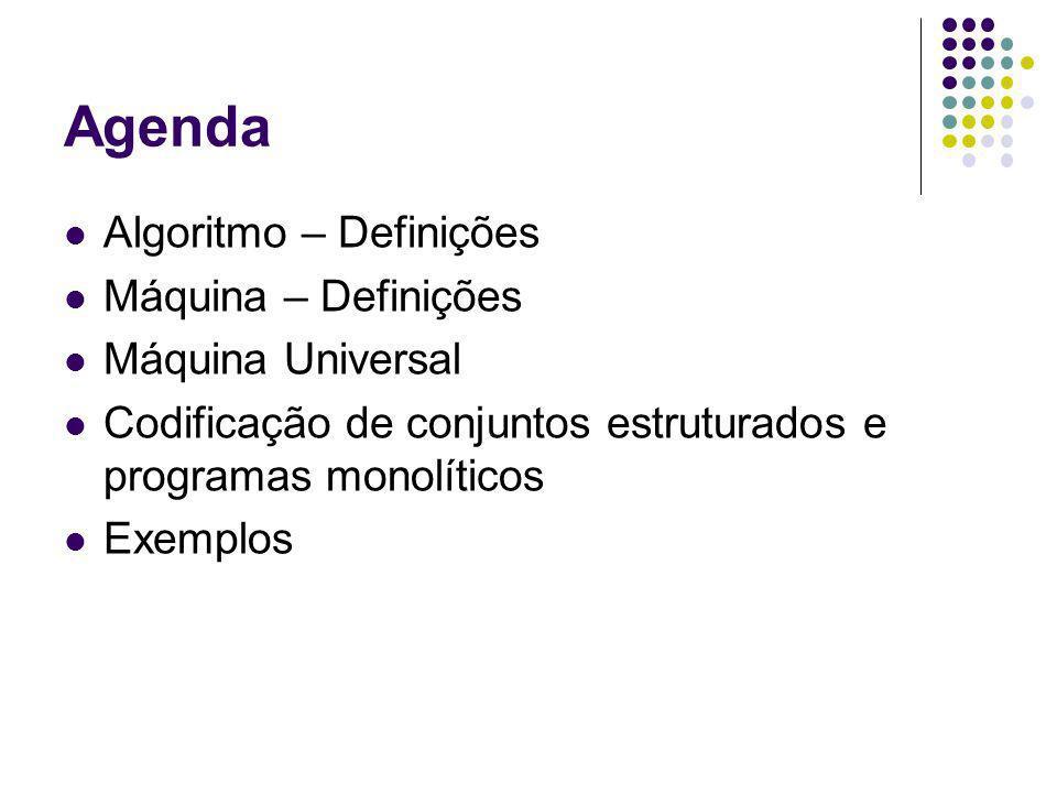 Agenda Algoritmo – Definições Máquina – Definições Máquina Universal Codificação de conjuntos estruturados e programas monolíticos Exemplos