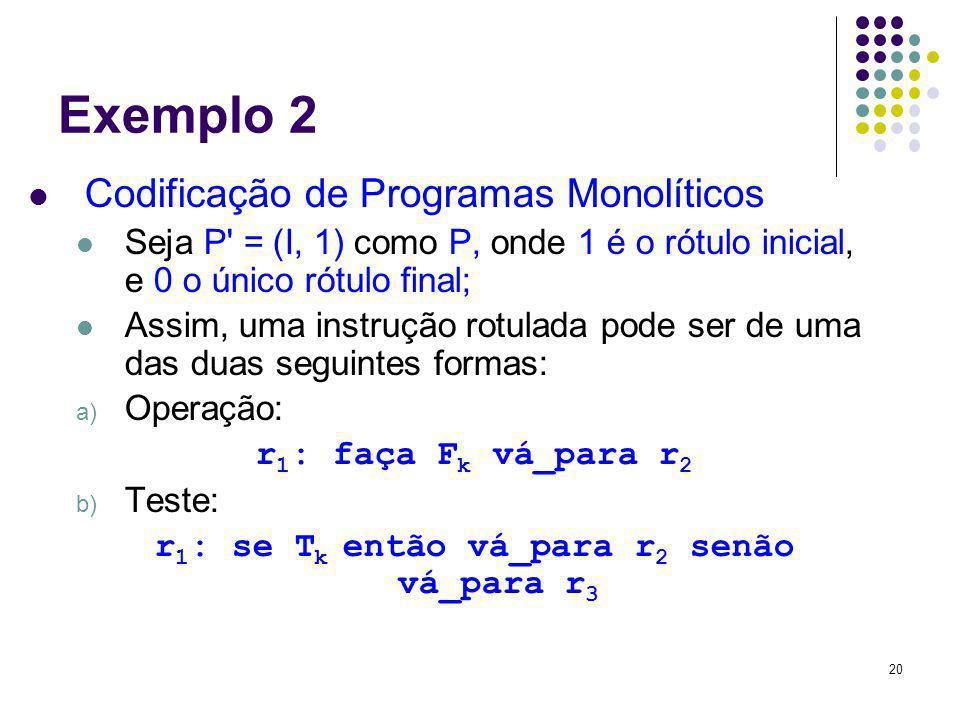20 Exemplo 2 Codificação de Programas Monolíticos Seja P' = (I, 1) como P, onde 1 é o rótulo inicial, e 0 o único rótulo final; Assim, uma instrução r