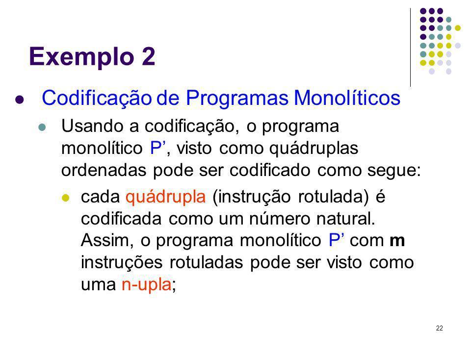 22 Exemplo 2 Codificação de Programas Monolíticos Usando a codificação, o programa monolítico P, visto como quádruplas ordenadas pode ser codificado c