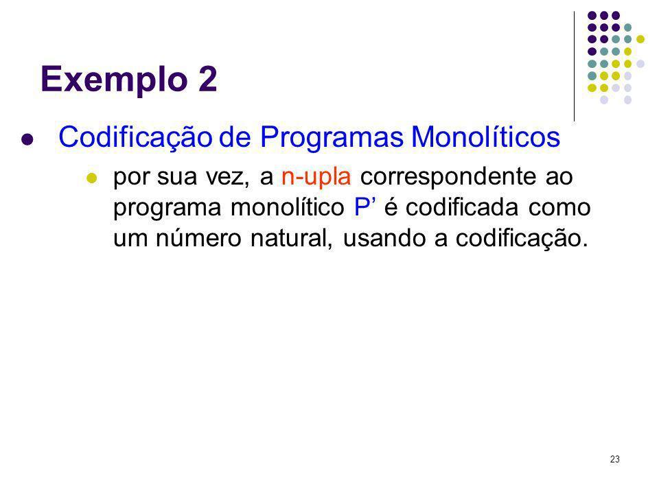 23 Exemplo 2 Codificação de Programas Monolíticos por sua vez, a n-upla correspondente ao programa monolítico P é codificada como um número natural, u