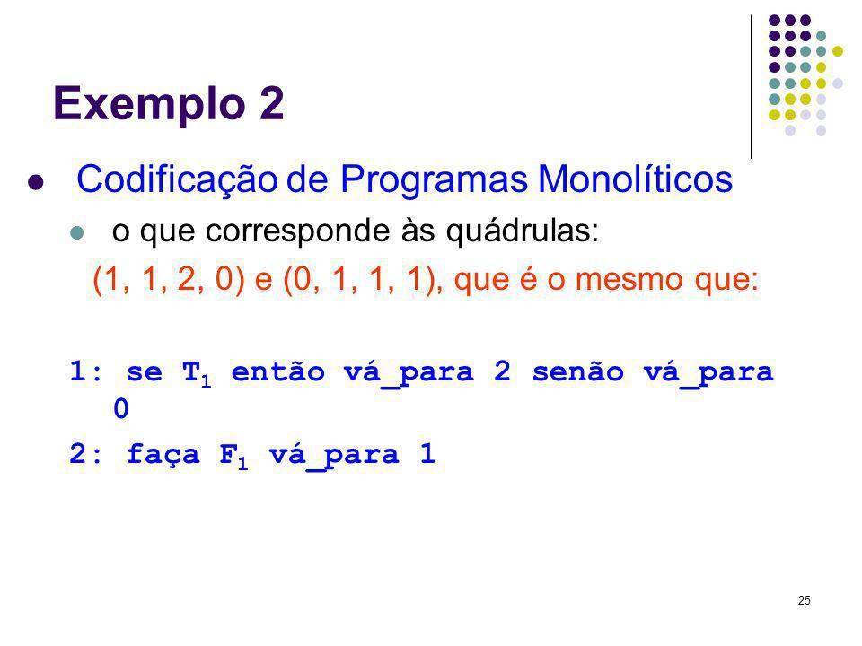 25 Exemplo 2 Codificação de Programas Monolíticos o que corresponde às quádrulas: (1, 1, 2, 0) e (0, 1, 1, 1), que é o mesmo que: 1: se T 1 então vá_p