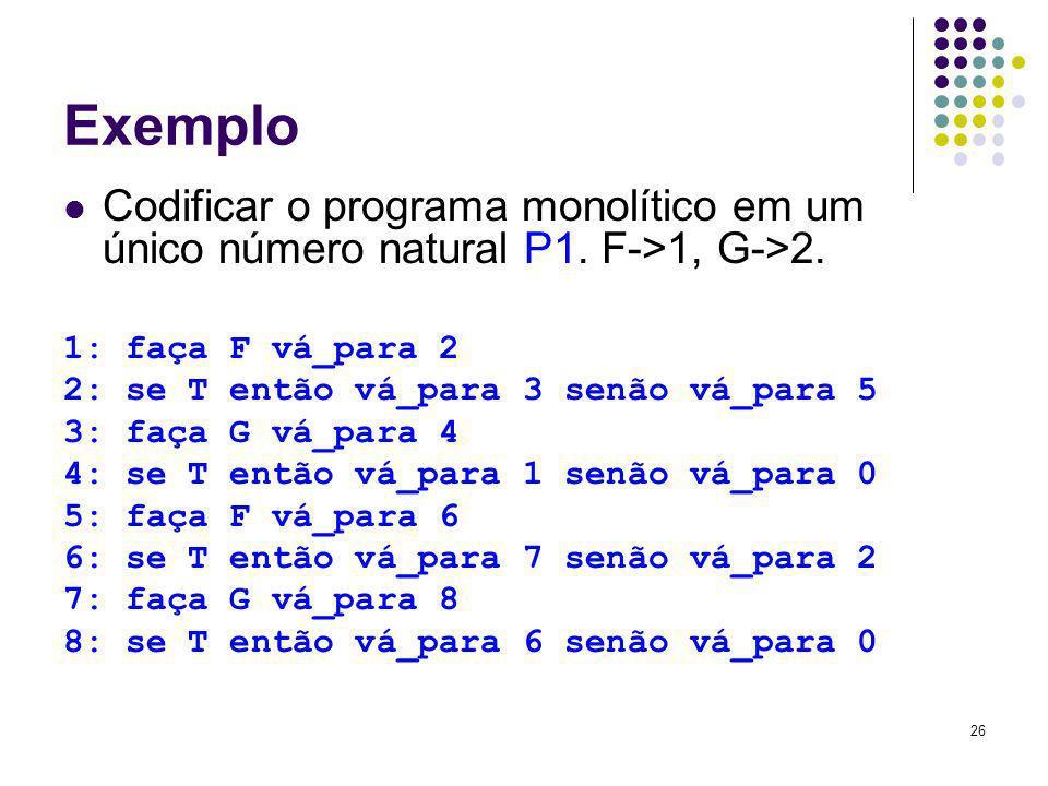26 Exemplo Codificar o programa monolítico em um único número natural P1. F->1, G->2. 1: faça F vá_para 2 2: se T então vá_para 3 senão vá_para 5 3: f