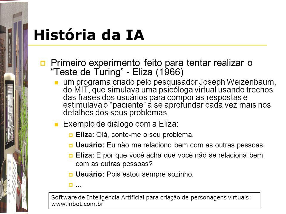 História da IA Primeiro experimento feito para tentar realizar o Teste de Turing - Eliza (1966) um programa criado pelo pesquisador Joseph Weizenbaum,