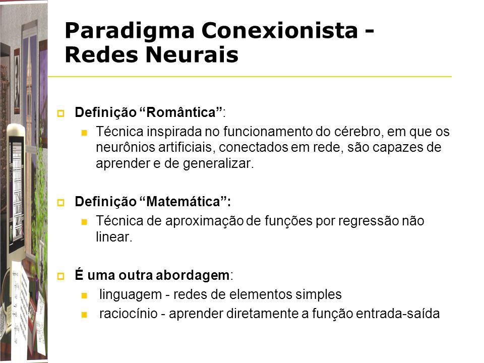 Paradigma Conexionista - Redes Neurais Definição Romântica: Técnica inspirada no funcionamento do cérebro, em que os neurônios artificiais, conectados