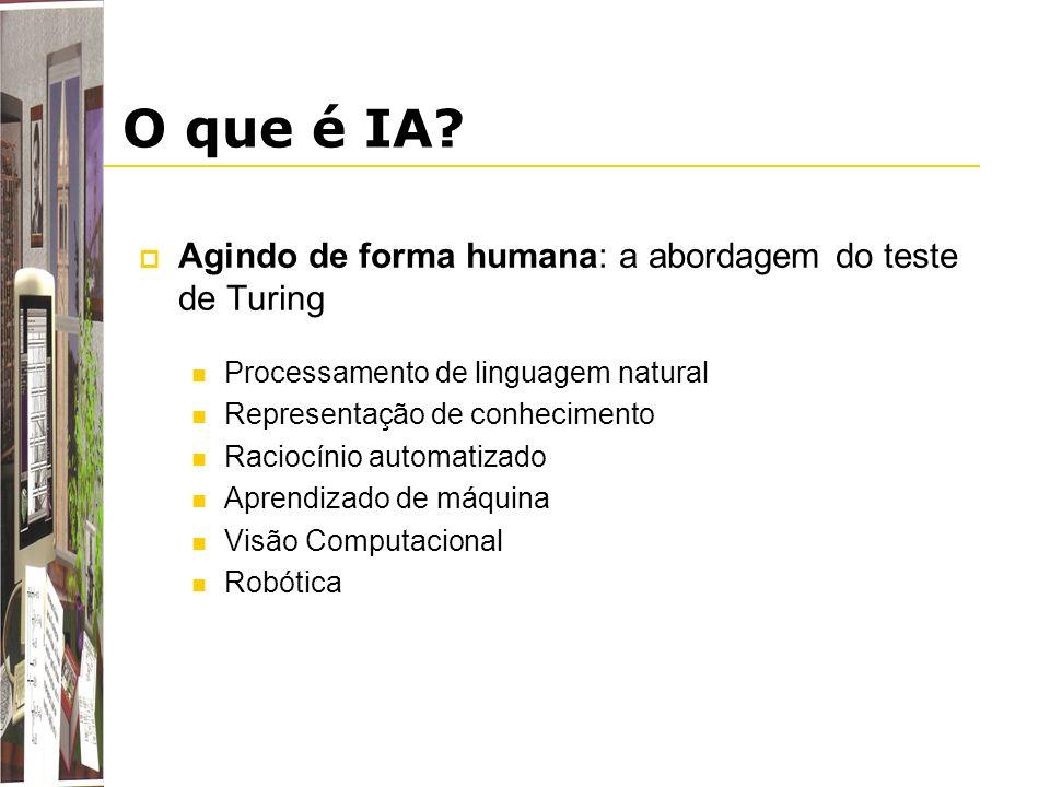 O que é IA? Agindo de forma humana: a abordagem do teste de Turing Processamento de linguagem natural Representação de conhecimento Raciocínio automat