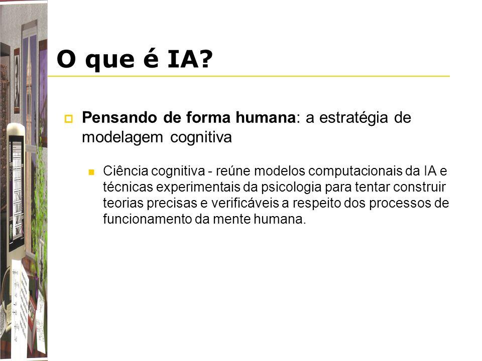 O que é IA? Pensando de forma humana: a estratégia de modelagem cognitiva Ciência cognitiva - reúne modelos computacionais da IA e técnicas experiment