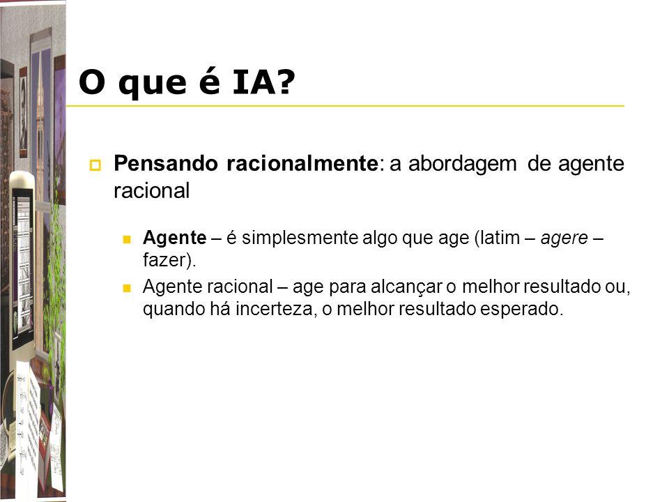 O que é IA? Pensando racionalmente: a abordagem de agente racional Agente – é simplesmente algo que age (latim – agere – fazer). Agente racional – age