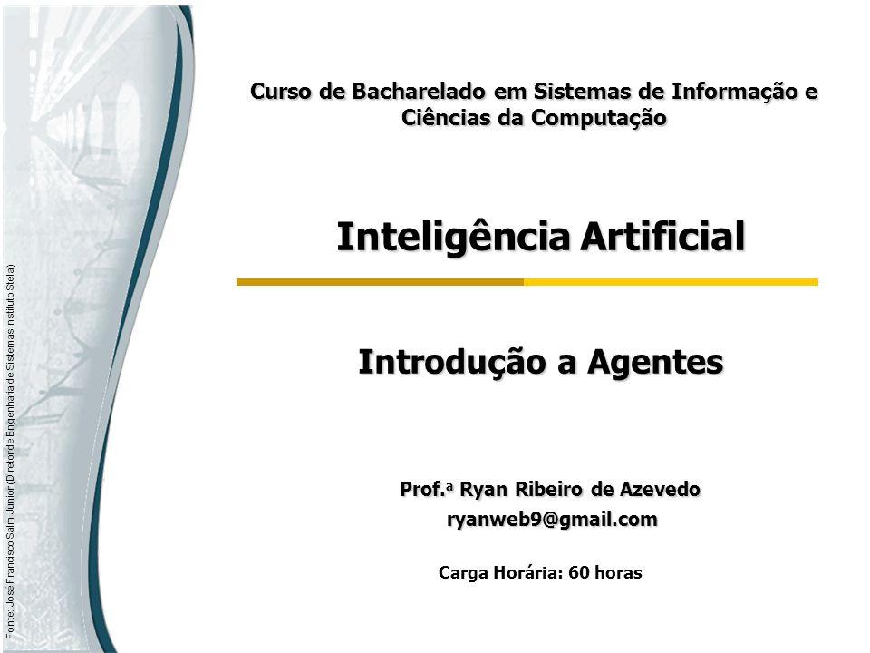 Fonte: José Francisco Salm Junior (Diretor de Engenharia de Sistemas Instituto Stela) Inteligência Artificial Introdução a Agentes Prof. a Ryan Ribeir