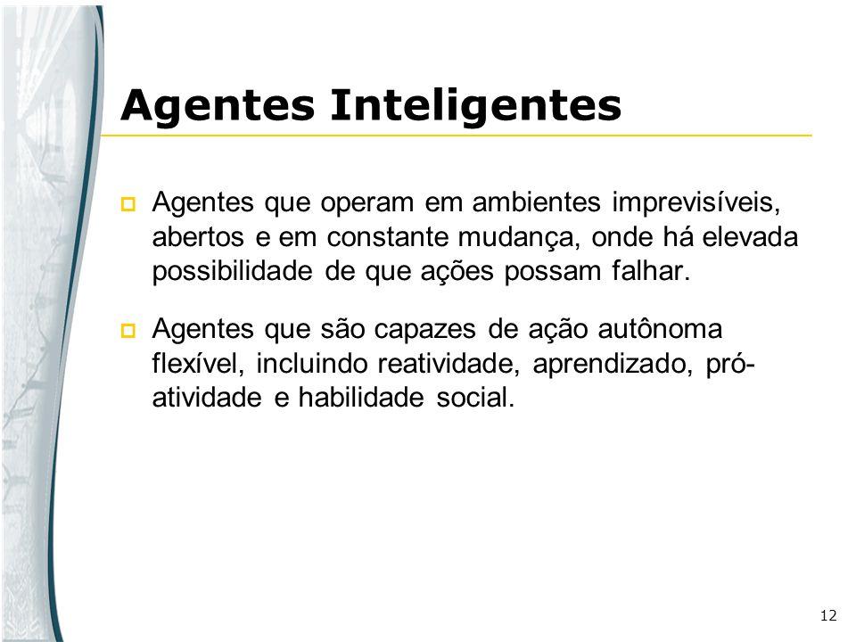 12 Agentes Inteligentes Agentes que operam em ambientes imprevisíveis, abertos e em constante mudança, onde há elevada possibilidade de que ações poss