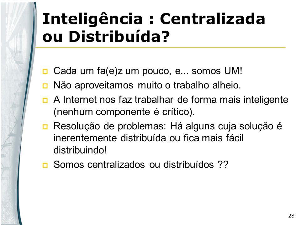28 Inteligência : Centralizada ou Distribuída? Cada um fa(e)z um pouco, e... somos UM! Não aproveitamos muito o trabalho alheio. A Internet nos faz tr