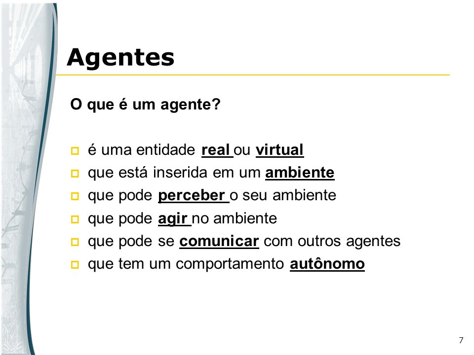 7 O que é um agente? é uma entidade real ou virtual que está inserida em um ambiente que pode perceber o seu ambiente que pode agir no ambiente que po